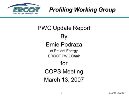 Profiling Working Group March 13, 20071 PWG Update Report By Ernie Podraza of Reliant Energy ERCOT PWG Chair for COPS Meeting March 13, 2007.