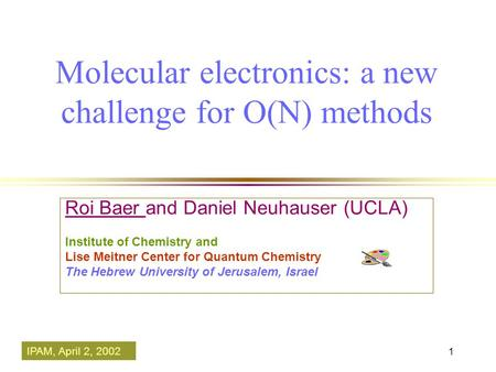 1 Molecular electronics: a new challenge for O(N) methods Roi Baer and Daniel Neuhauser (UCLA) Institute of Chemistry and Lise Meitner Center for Quantum.