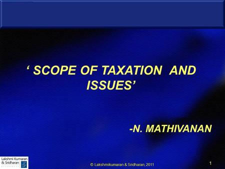 © Lakshmikumaran & Sridharan, 2011 1 1 ' SCOPE OF TAXATION AND ISSUES' -N. MATHIVANAN.