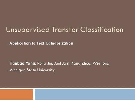 Unsupervised Transfer Classification Application to Text Categorization Tianbao Yang, Rong Jin, Anil Jain, Yang Zhou, Wei Tong Michigan State University.