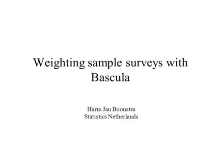 Weighting sample surveys with Bascula Harm Jan Boonstra Statistics Netherlands.
