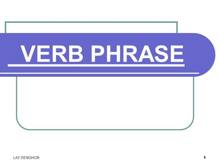 1 VERB PHRASE LAY SENGHOR. 2 What is a verb phrase? Definition: A verb phrase is composed of the verbs of the sentence and any modifiers of verbs,including.