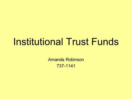 Institutional Trust Funds Amanda Robinson 737-1141.