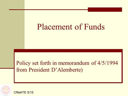 Placement of Funds CReATE 5/13 Policy set forth in memorandum of 4/5/1994 from President D'Alemberte)