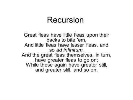 Recursion Great fleas have little fleas upon their backs to bite 'em, And little fleas have lesser fleas, and so ad infinitum. And the great fleas themselves,