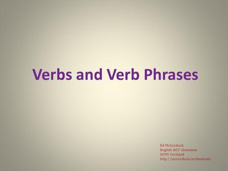 Verbs and Verb Phrases Ed McCorduck English 402--Grammar SUNY Cortland