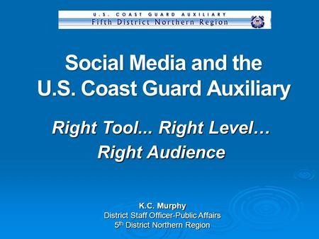 Social Media and the U.S. Coast Guard Auxiliary K.C. Murphy District Staff Officer-Public Affairs 5 th District Northern Region Right Tool... Right Level…