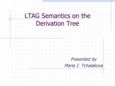 LTAG Semantics on the Derivation Tree Presented by Maria I. Tchalakova.