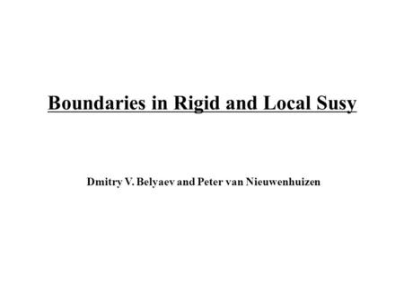Boundaries in Rigid and Local Susy Dmitry V. Belyaev and Peter van Nieuwenhuizen.