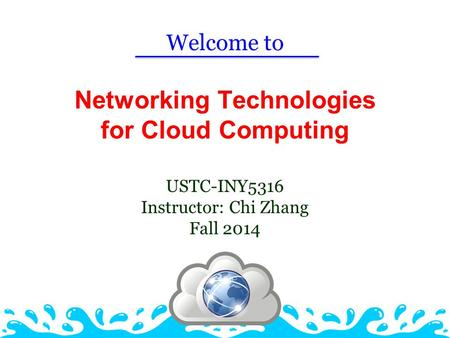 Networking Technologies for Cloud Computing USTC-INY5316 Instructor: Chi Zhang Fall 2014 Welcome to.