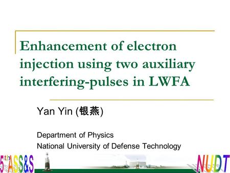 Enhancement of electron injection using two auxiliary interfering-pulses in LWFA Yan Yin ( 银燕 ) Department of Physics National University of Defense Technology.