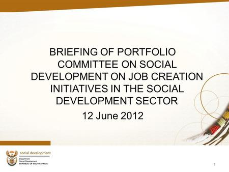 BRIEFING OF PORTFOLIO COMMITTEE ON SOCIAL DEVELOPMENT ON JOB CREATION INITIATIVES IN THE SOCIAL DEVELOPMENT SECTOR 12 June 2012 1.