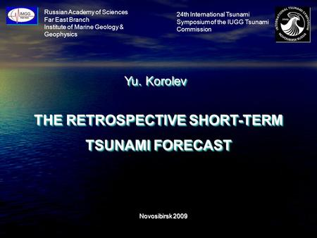 Russian Academy of Sciences Far East Branch Institute of Marine Geology & Geophysics Yu. Korolev THE RETROSPECTIVE SHORT-TERM TSUNAMI FORECAST Novosibirsk.