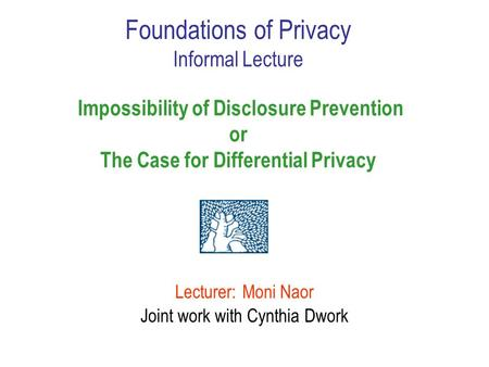 Lecturer: Moni Naor Joint work with Cynthia Dwork Foundations of Privacy Informal Lecture Impossibility of Disclosure Prevention or The Case for Differential.