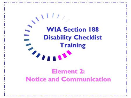 WIA Section 188 Disability Checklist Training Element 2: Notice and Communication.