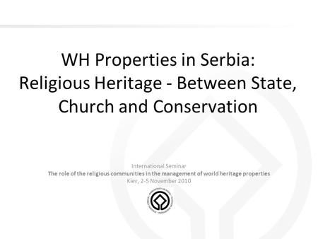 WH Properties in Serbia: Religious Heritage - Between State, Church and Conservation International Seminar The role of the religious communities in the.