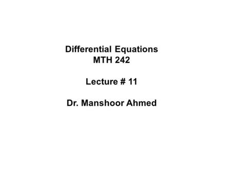 Differential Equations MTH 242 Lecture # 11 Dr. Manshoor Ahmed.