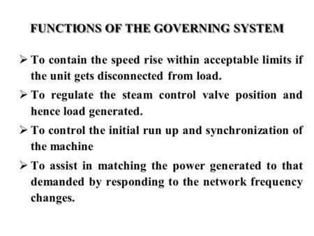 FUNCTIONS OF THE GOVERNING SYSTEM  To contain the speed rise within acceptable limits if the unit gets disconnected from load.  To regulate the steam.
