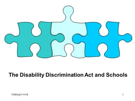 Making it work1 The Disability Discrimination Act and Schools.