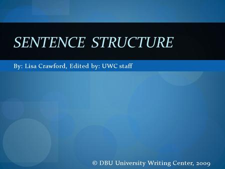 By: Lisa Crawford, Edited by: UWC staff © DBU University Writing Center, 2009 SENTENCE STRUCTURE.