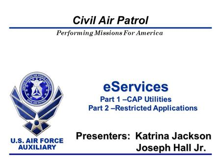 Performing Missions For America U.S. AIR FORCE AUXILIARY U.S. AIR FORCE AUXILIARY Civil Air Patrol eServices Part 1 –CAP Utilities Part 2 –Restricted Applications.