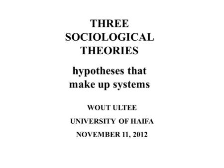 THREE SOCIOLOGICAL THEORIES hypotheses that make up systems WOUT ULTEE UNIVERSITY OF HAIFA NOVEMBER 11, 2012.