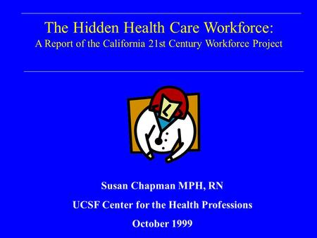 The Hidden Health Care Workforce: A Report of the California 21st Century Workforce Project Susan Chapman MPH, RN UCSF Center for the Health Professions.