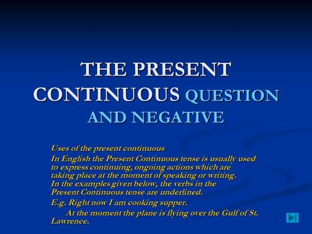 THE PRESENT CONTINUOUS QUESTION AND NEGATIVE Uses of the present continuous In English the Present Continuous tense is usually used to express continuing,