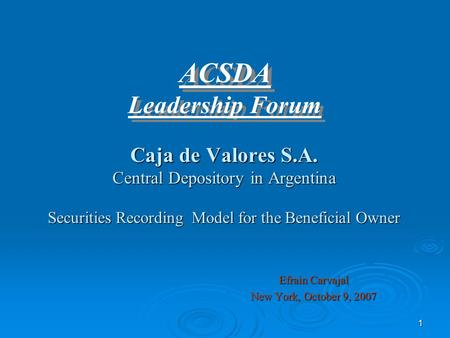 1 Caja de Valores S.A. Central Depository in Argentina Securities Recording Model for the Beneficial Owner Efrain Carvajal New York, October 9, 2007 ACSDA.