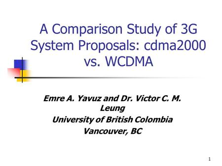 1 A Comparison Study of 3G System Proposals: cdma2000 vs. WCDMA Emre A. Yavuz and Dr. Victor C. M. Leung University of British Colombia Vancouver, BC.