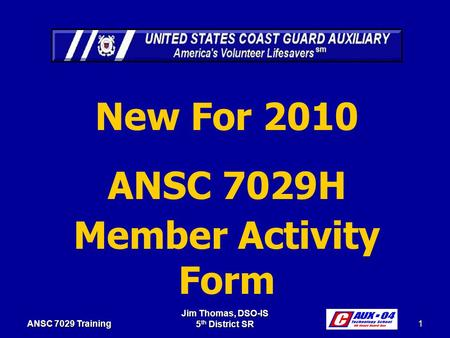 Jim Thomas, DSO-IS 5 th District SR 1 ANSC 7029 Training New For 2010 ANSC 7029H Member Activity Form.