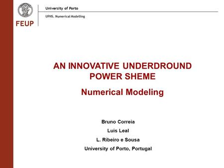 University of Porto UPHS. Numerical Modelling AN INNOVATIVE UNDERDROUND POWER SHEME Numerical Modeling Bruno Correia Luis Leal L. Ribeiro e Sousa University.