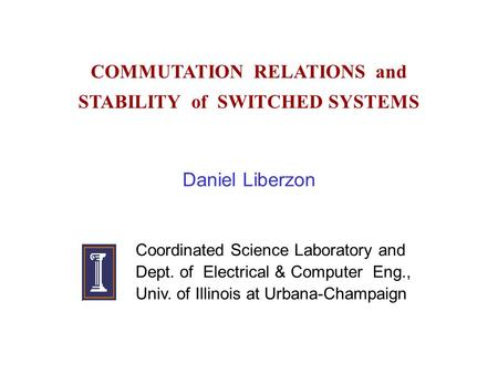 COMMUTATION RELATIONS and STABILITY of SWITCHED SYSTEMS Daniel Liberzon Coordinated Science Laboratory and Dept. of Electrical & Computer Eng., Univ. of.