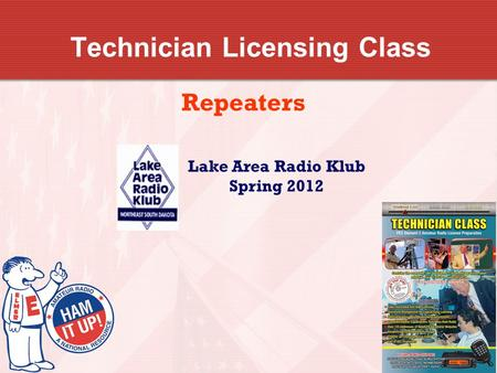 Technician Licensing Class Repeaters Lake Area Radio Klub Spring 2012.