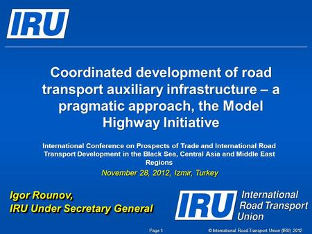© International Road Transport Union (IRU) 2012 Page 1 Coordinated development of road transport auxiliary infrastructure – a pragmatic approach, the Model.