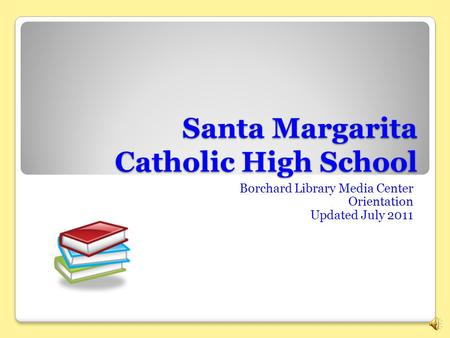 Santa Margarita Catholic High School Borchard Library Media Center Orientation Updated July 2011.