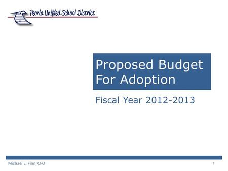 1 Proposed Budget For Adoption Fiscal Year 2012-2013 Michael E. Finn, CFO.