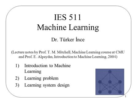 1 1)Introduction to Machine Learning 2)Learning problem 3)Learning system design IES 511 Machine Learning Dr. Türker İnce (Lecture notes by Prof. T. M.