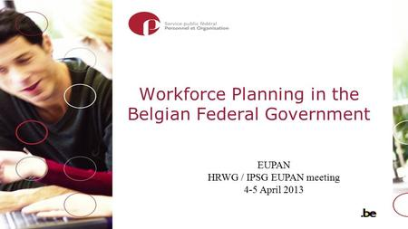 Workforce Planning in the Belgian Federal Government EUPAN HRWG / IPSG EUPAN meeting 4-5 April 2013.