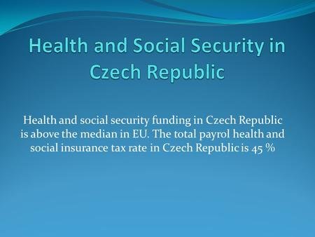 Health and social security funding in Czech Republic is above the median in EU. The total payrol health and social insurance tax rate in Czech Republic.
