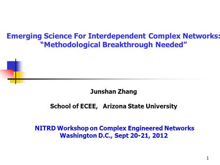 "1 Emerging Science For Interdependent Complex Networks: ""Methodological Breakthrough Needed"" Junshan Zhang School of ECEE, Arizona State University NITRD."