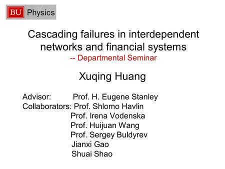 Cascading failures in interdependent networks and financial systems -- Departmental Seminar Xuqing Huang Advisor: Prof. H. Eugene Stanley Collaborators: