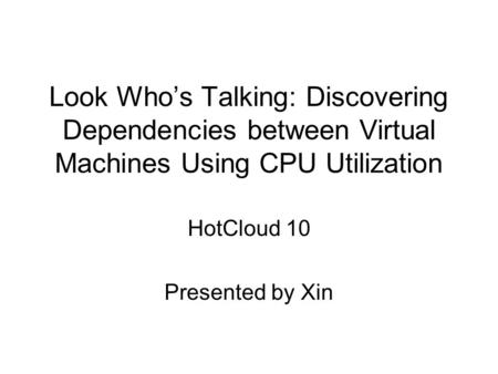 Look Who's Talking: Discovering Dependencies between Virtual Machines Using CPU Utilization HotCloud 10 Presented by Xin.