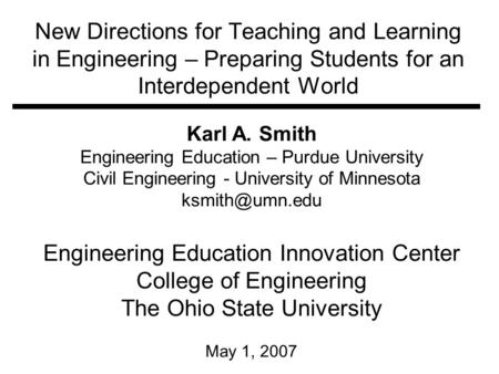 New Directions for Teaching and Learning in Engineering – Preparing Students for an Interdependent World Karl A. Smith Engineering Education – Purdue University.