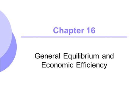 Chapter 16 General Equilibrium and Economic Efficiency.