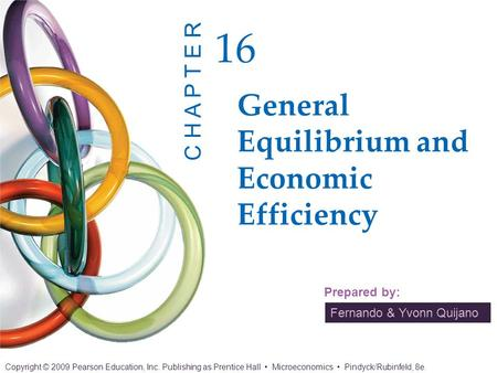 Fernando & Yvonn Quijano Prepared by: General Equilibrium and Economic Efficiency 16 C H A P T E R Copyright © 2009 Pearson Education, Inc. Publishing.