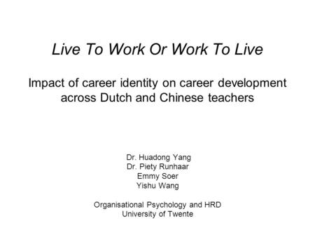 Live To Work Or Work To Live Impact of career identity on career development across Dutch and Chinese teachers Dr. Huadong Yang Dr. Piety Runhaar Emmy.