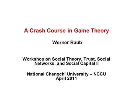 A Crash Course in Game Theory Werner Raub Workshop on Social Theory, Trust, Social Networks, and Social Capital II National Chengchi University – NCCU.