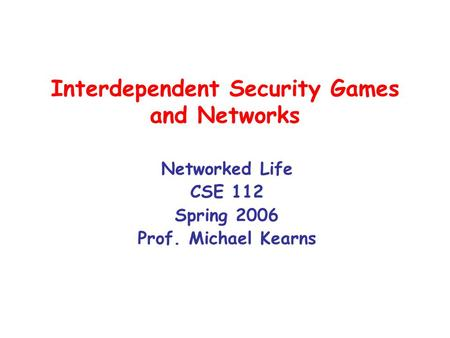 Interdependent Security Games and Networks Networked Life CSE 112 Spring 2006 Prof. Michael Kearns.