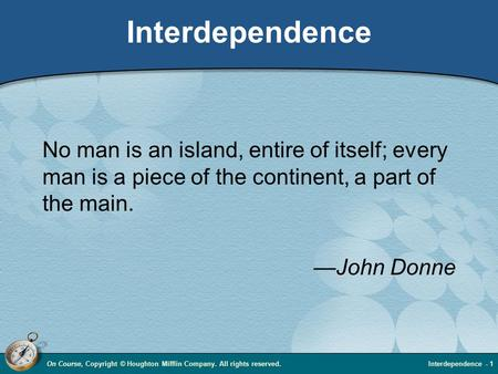 On Course, Copyright © Houghton Mifflin Company. All rights reserved.Interdependence - 1 Interdependence No man is an island, entire of itself; every man.